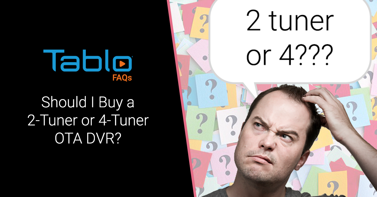 Tablo FAQs – Should I Buy a 2-Tuner or 4-Tuner OTA DVR